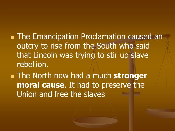 The Emancipation Proclamation caused an outcry to rise from the South who said that Lincoln was trying to stir up slave rebellion.