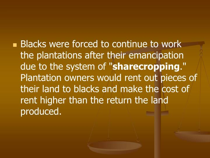 Blacks were forced to continue to work the plantations after their emancipation due to the system of ""