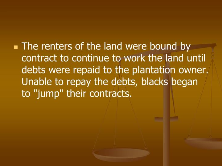 "The renters of the land were bound by contract to continue to work the land until debts were repaid to the plantation owner. Unable to repay the debts, blacks began to ""jump"" their contracts."