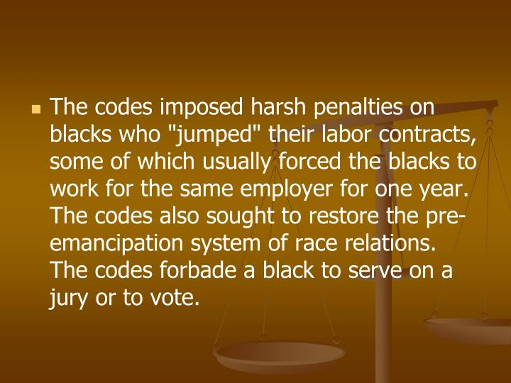 "The codes imposed harsh penalties on blacks who ""jumped"" their labor contracts, some of which usually forced the blacks to work for the same employer for one year. The codes also sought to restore the pre-emancipation system of race relations. The codes forbade a black to serve on a jury or to vote."