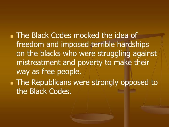The Black Codes mocked the idea of freedom and imposed terrible hardships on the blacks who were struggling against mistreatment and poverty to make their way as free people.