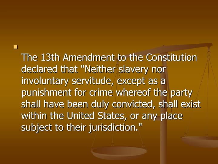 "The 13th Amendment to the Constitution declared that ""Neither slavery nor involuntary servitude, except as a punishment for crime whereof the party shall have been duly convicted, shall exist within the United States, or any place subject to their jurisdiction"