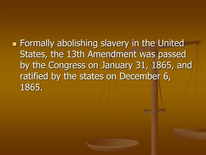 Formally abolishing slavery in the United States, the 13th Amendment was passed by the Congress on January 31, 1865, and ratified by the states on December 6, 1865.
