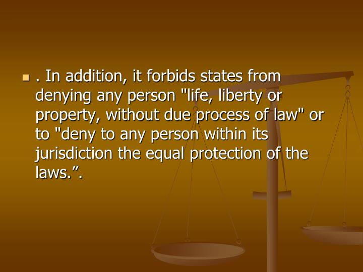 ". In addition, it forbids states from denying any person ""life, liberty or property, without due process of law"" or to ""deny to any person within its jurisdiction the equal protection of the laws"