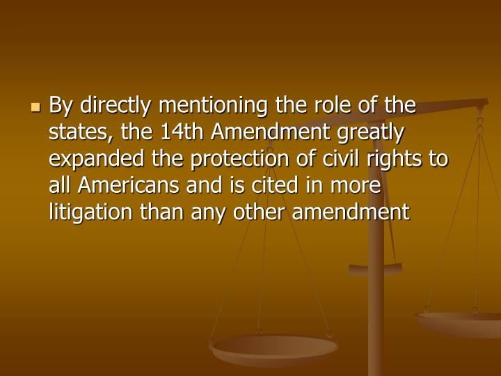 By directly mentioning the role of the states, the 14th Amendment greatly expanded the protection of civil rights to all Americans and is cited in more litigation than any other amendment