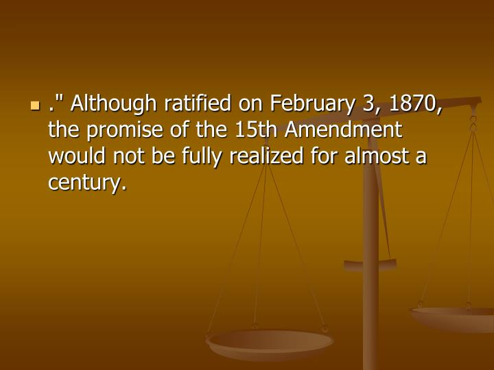 "."" Although ratified on February 3, 1870, the promise of the 15th Amendment would not be fully realized for almost a century."