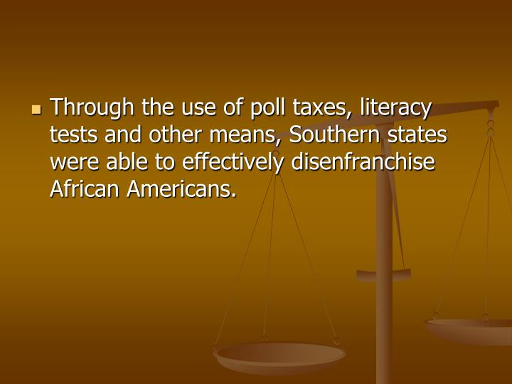 Through the use of poll taxes, literacy tests and other means, Southern states were able to effectively disenfranchise African Americans.
