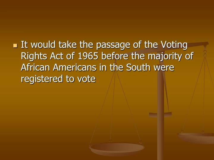 It would take the passage of the Voting Rights Act of 1965 before the majority of African Americans in the South were registered to vote