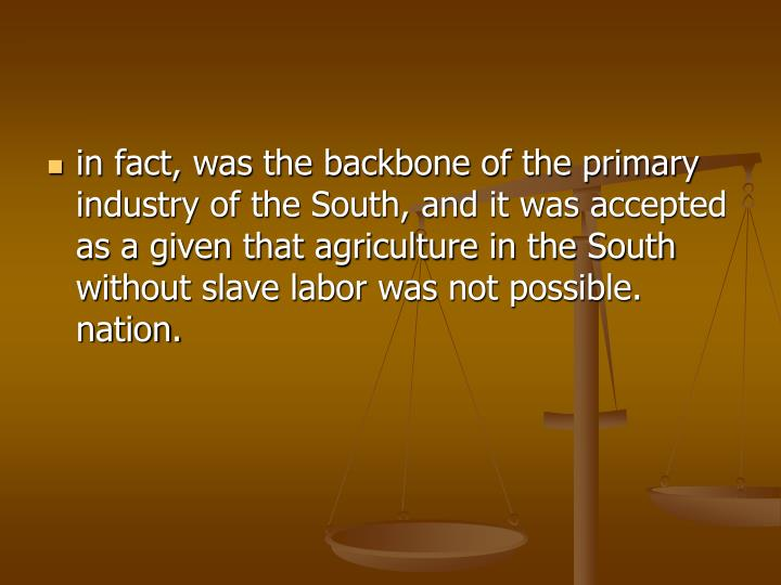 in fact, was the backbone of the primary industry of the South, and it was accepted as a given that agriculture in the South without slave labor was not possible. nation.