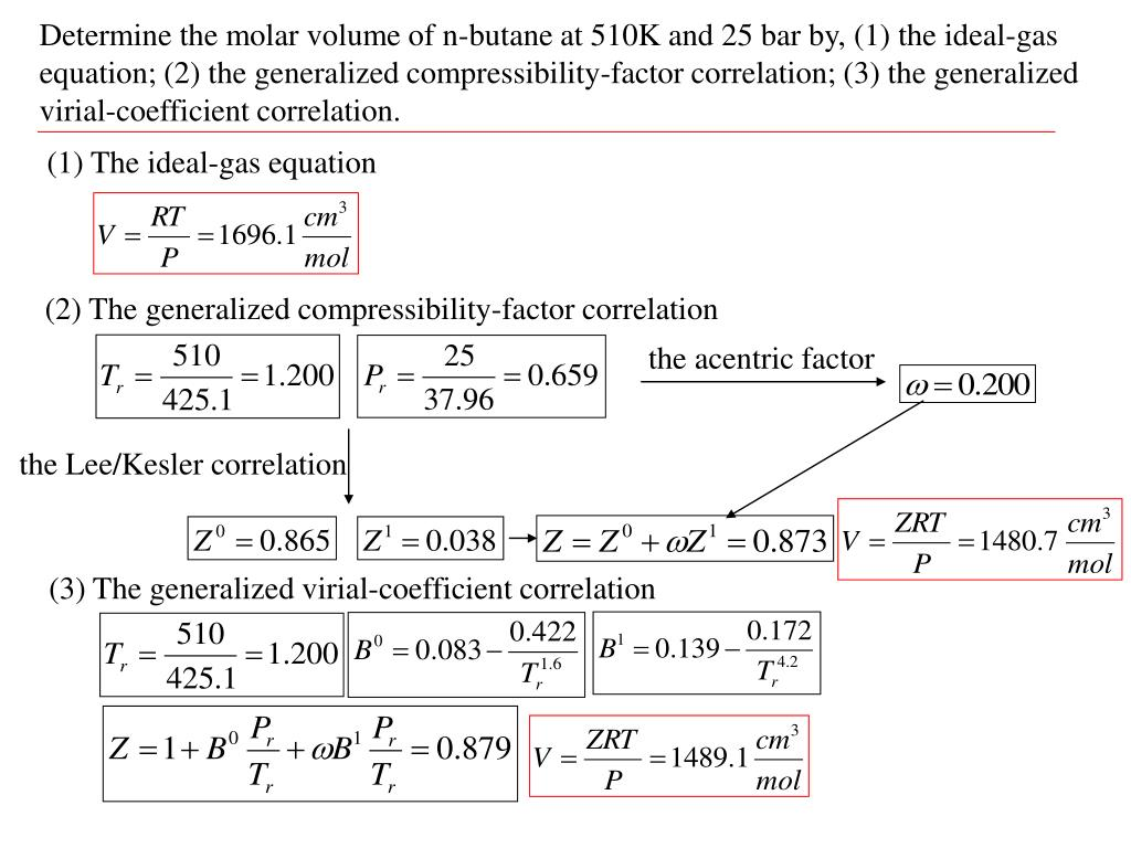 Determine the molar volume of n-butane at 510K and 25 bar by, (1) the ideal-gas equation; (2) the generalized compressibility-factor correlation; (3) the generalized virial-coefficient correlation.