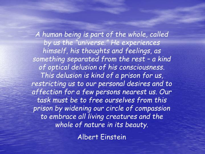 "A human being is part of the whole, called by us the ""universe."" He experiences himself, his thoughts and feelings, as something separated from the rest – a kind of optical delusion of his consciousness. This delusion is kind of a prison for us, restricting us to our personal desires and to affection for a few persons nearest us. Our task must be to free ourselves from this prison by widening our circle of compassion to embrace all living creatures and the whole of nature in its beauty."