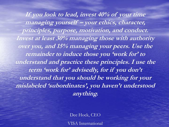 If you look to lead, invest 40% of your time managing yourself – your ethics, character, principles, purpose, motivation, and conduct. Invest at least 30% managing those with authority over you, and 15% managing your peers. Use the remainder to induce those you 'work for' to understand and practice these principles. I use the term 'work for' advisedly, for if you don't understand that you should be working for your mislabeled 'subordinates', you haven't understood anything.
