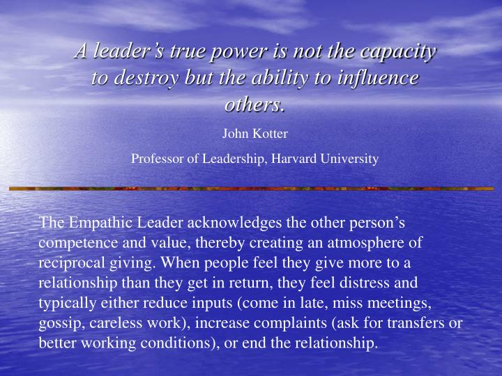 A leader's true power is not the capacity to destroy but the ability to influence others.