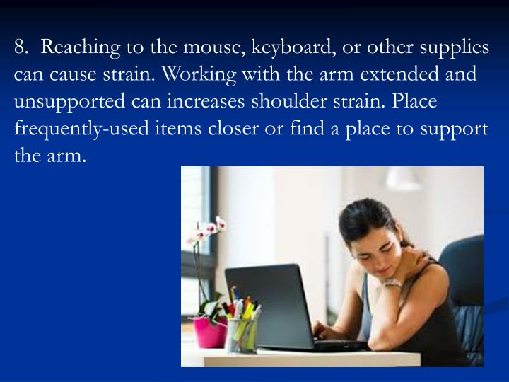 8.  Reaching to the mouse, keyboard, or other supplies can cause strain. Working with the arm extended and unsupported can increases shoulder strain. Place frequently-used items closer or find a place to support the arm.