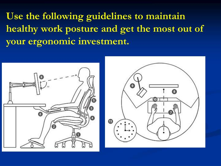 Use the following guidelines to maintain healthy work posture and get the most out of your ergonomic investment.