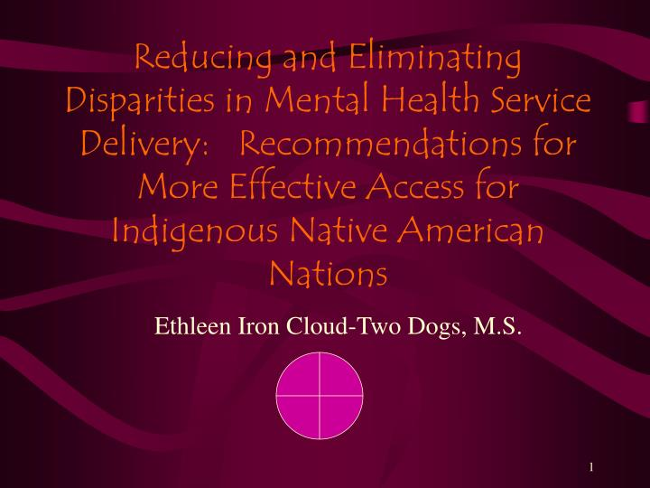 Reducing and Eliminating Disparities in Mental Health Service Delivery:   Recommendations for More Effective Access for Indigenous Native American Nations