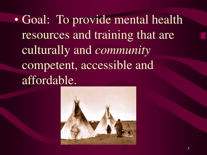 Goal:  To provide mental health resources and training that are culturally and