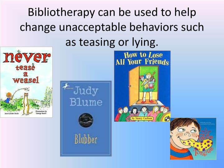 Bibliotherapy can be used to help change unacceptable behaviors such as teasing or lying.