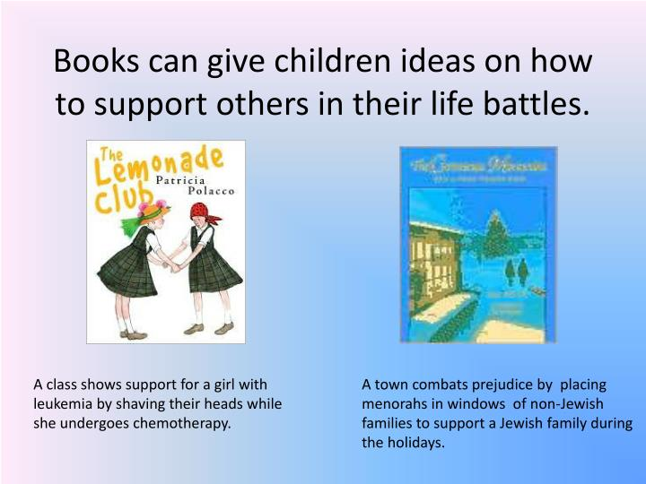 Books can give children ideas on how to support others in their life battles.