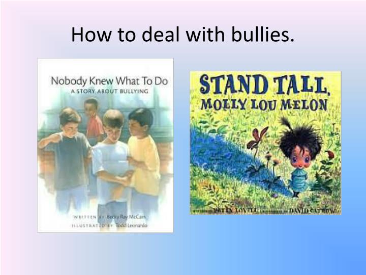 How to deal with bullies.