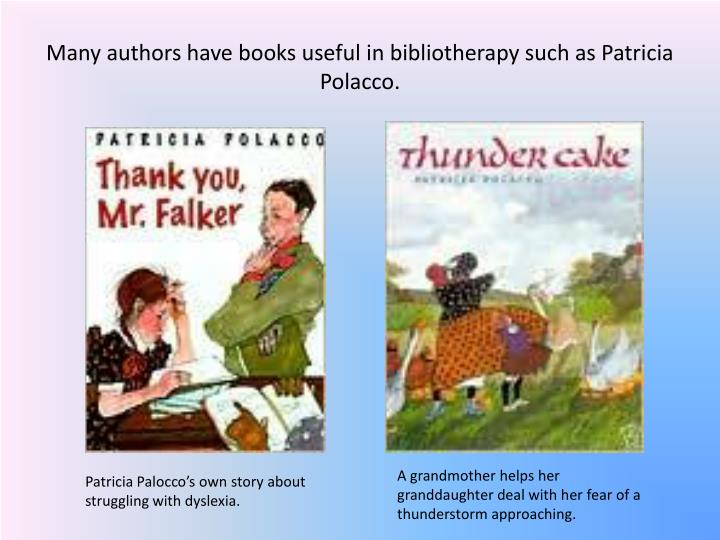 Many authors have books useful in bibliotherapy such as Patricia Polacco.