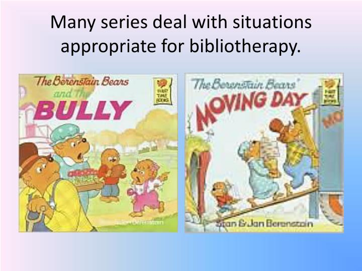 Many series deal with situations appropriate for bibliotherapy.