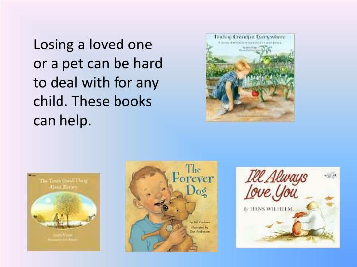 Losing a loved one or a pet can be hard to deal with for any child. These books can help.