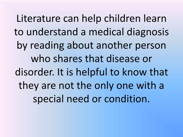 Literature can help children learn to understand a medical diagnosis by reading about another person who shares that disease or disorder. It is helpful to know that they are not the only one with a special need or condition.