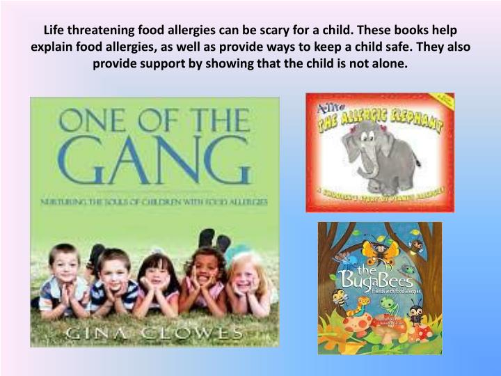Life threatening food allergies can be scary for a child. These books help explain food allergies, as well as provide ways to keep a child safe. They also provide support by showing that the child is not alone.