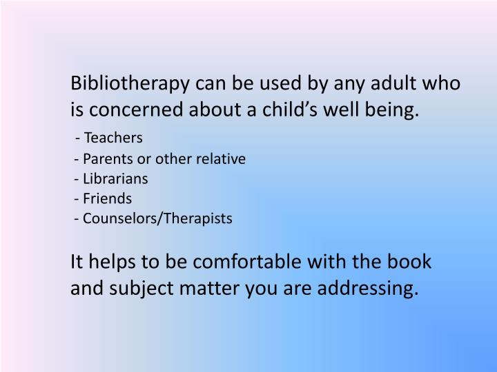 Bibliotherapy can be used by any adult who is concerned about a child's well being.