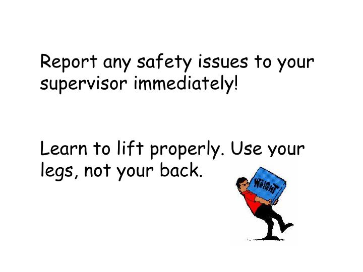 Report any safety issues to your supervisor immediately!
