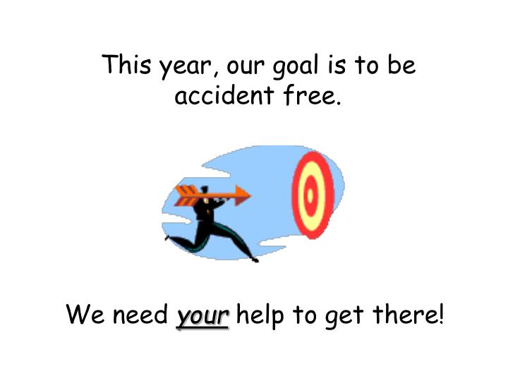 This year, our goal is to be accident free.