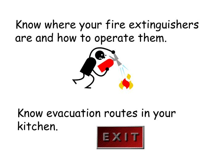 Know where your fire extinguishers are and how to operate them.