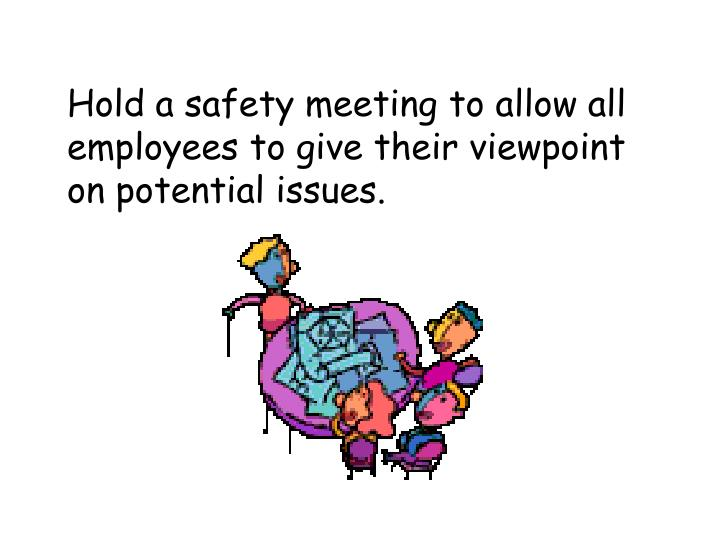 Hold a safety meeting to allow all employees to give their viewpoint on potential issues.