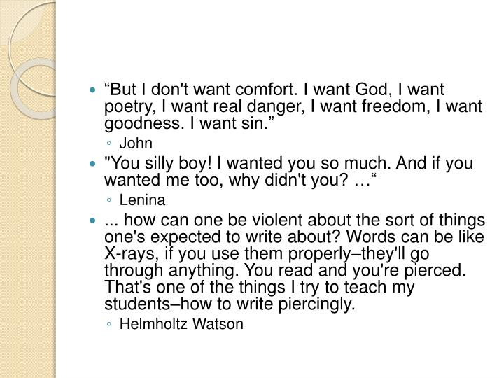 """But I don't want comfort. I want God, I want poetry, I want real danger, I want freedom, I want goodness. I want sin"