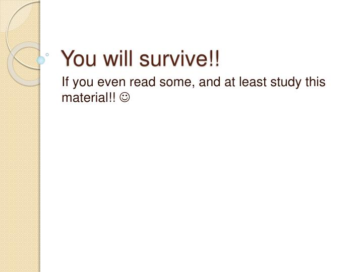 You will survive!!