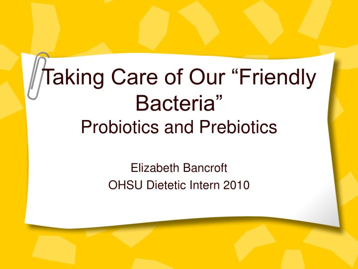 Taking care of our friendly bacteria probiotics and prebiotics