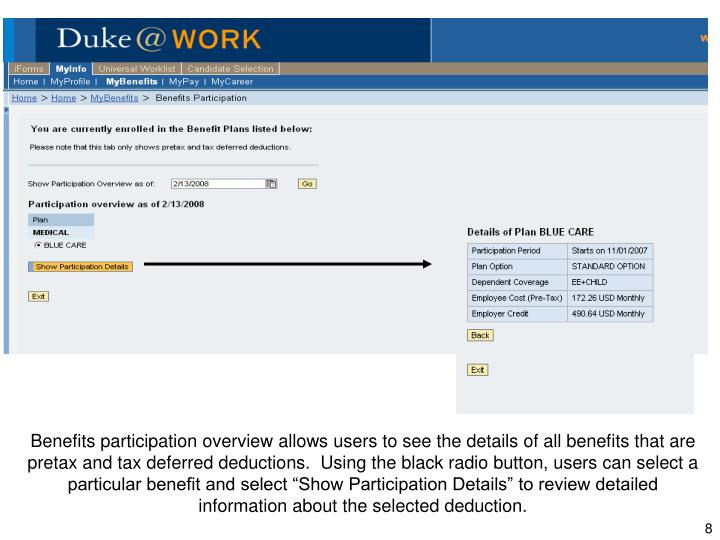 "Benefits participation overview allows users to see the details of all benefits that are pretax and tax deferred deductions.  Using the black radio button, users can select a particular benefit and select ""Show Participation Details"" to review detailed information about the selected deduction."