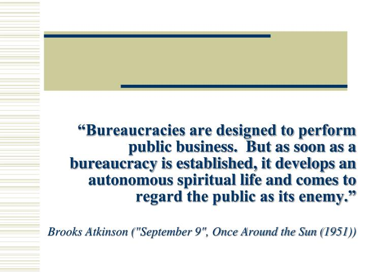 """Bureaucracies are designed to perform public business.  But as soon as a bureaucracy is established, it develops an autonomous spiritual life and comes to regard the public as its enemy."""