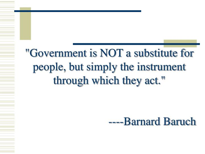 """Government is NOT a substitute for people, but simply the instrument through which they act."""