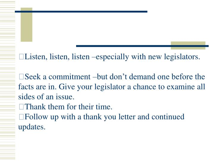 Listen, listen, listen –especially with new legislators.