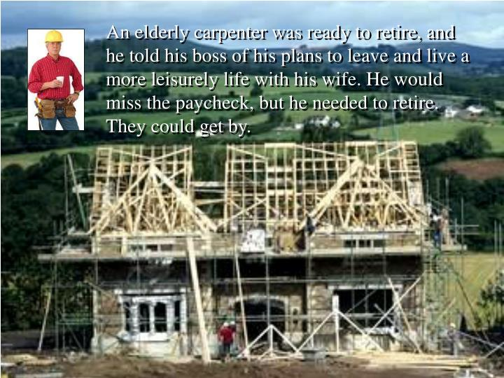 An elderly carpenter was ready to retire, and he told his boss of his plans to leave and live a more leisurely life with his wife. He would miss the paycheck, but he needed to retire. They could get by.