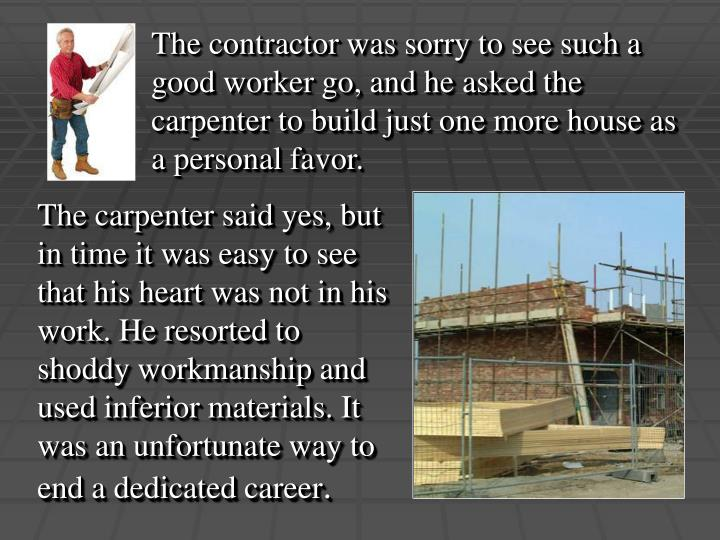The contractor was sorry to see such a good worker go, and he asked the carpenter to build just one more house as a personal favor.