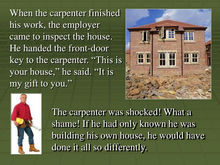 "When the carpenter finished his work, the employer came to inspect the house. He handed the front-door key to the carpenter. ""This is your house,"" he said. ""It is my gift to you."""