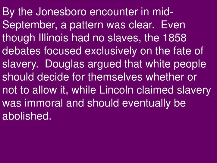 By the Jonesboro encounter in mid-September, a pattern was clear.  Even though Illinois had no slaves, the 1858 debates focused exclusively on the fate of slavery.  Douglas argued that white people should decide for themselves whether or not to allow it, while Lincoln claimed slavery was immoral and should eventually be abolished.
