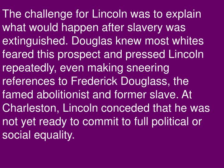 The challenge for Lincoln was to explain what would happen after slavery was extinguished. Douglas knew most whites feared this prospect and pressed Lincoln repeatedly, even making sneering references to Frederick Douglass, the famed abolitionist and former slave. At Charleston, Lincoln conceded that he was not yet ready to commit to full political or social equality.