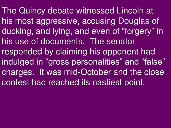 "The Quincy debate witnessed Lincoln at his most aggressive, accusing Douglas of ducking, and lying, and even of ""forgery"" in his use of documents.  The senator responded by claiming his opponent had indulged in ""gross personalities"" and ""false"" charges.  It was mid-October and the close contest had reached its nastiest point."