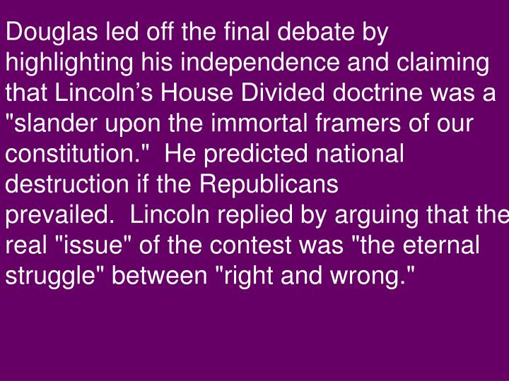 "Douglas led off the final debate by highlighting his independence and claiming that Lincoln's House Divided doctrine was a ""slander upon the immortal framers of our constitution.""  He predicted national destruction if the Republicans prevailed.  Lincoln replied by arguing that the real ""issue"" of the contest was ""the eternal struggle"" between ""right and wrong."""