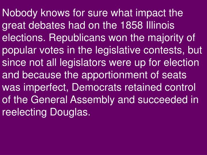 Nobody knows for sure what impact the great debates had on the 1858 Illinois elections. Republicans won the majority of popular votes in the legislative contests, but since not all legislators were up for election and because the apportionment of seats was imperfect, Democrats retained control of the General Assembly and succeeded in reelecting Douglas.