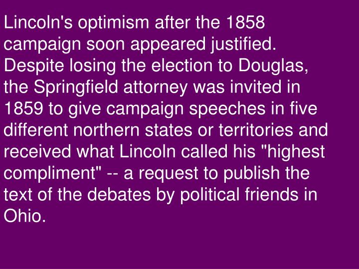 "Lincoln's optimism after the 1858 campaign soon appeared justified. Despite losing the election to Douglas, the Springfield attorney was invited in 1859 to give campaign speeches in five different northern states or territories and received what Lincoln called his ""highest compliment"" -- a request to publish the text of the debates by political friends in Ohio."